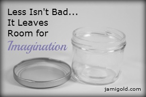 "Empty glass jar with the text ""Less Isn't Bad...It Leaves Room for Imagination"""