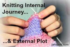 Hands knitting a multi-colored scarf with text: Knitting Internal Journey & External Plot