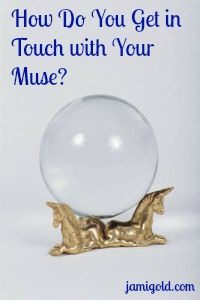 Crystal ball with text: How Do You Get in Touch with Your Muse?