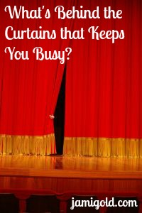 Hand pulling back a theater curtain with the text: What's Behind the Curtains that Keeps You Busy?