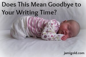 Newborn baby with text: Does This Mean Goodbye to Your Writing Time?