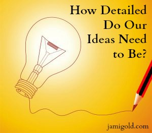 Pencil connected to a light bulb with text: How Detailed Do Our Ideas Need to Be?