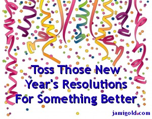 Drawing of confetti with text: Toss Those New Year's Resolutions For Something Better