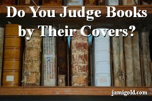 Bookshelf of old books with text: Do You Judge Books by Their Covers
