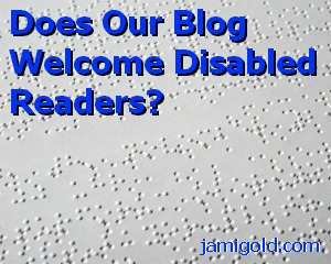 Braille page with text: Does Our Blog Welcome Disabled Readers?