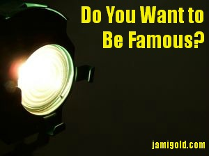 Spotlight with text: Do You Want to Be Famous?