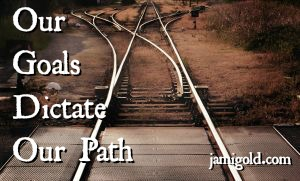 Separating railroad tracks with text: Our Goals Dictate Our Path