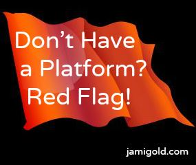 Red flag with text: Don't Have a Platform? Red Flag!