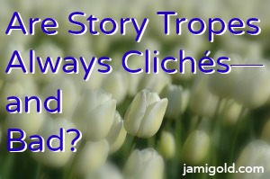 Field of tulips in Holland with text: Are Story Tropes Always Cliches--and Bad?