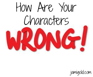Text: How Are Your Characters (big red letters) WRONG!