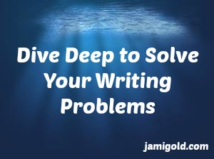 Underwater picture with text: Dive Deep to Solve Your Writing Problems