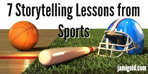 Basketball, baseball bat, and football helmet with text: 7 Storytelling Lessons from Sports