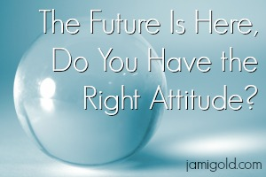 Crystal ball with text: The Future Is Here, Do You Have the Right Attitude?