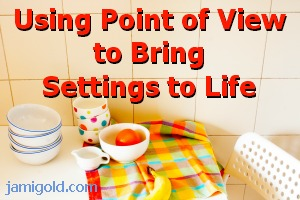 Place setting on a table with text: Using Point of View to Bring Settings to Life