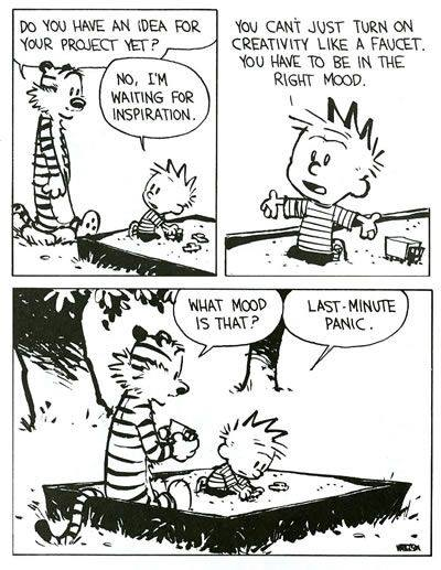 """Calvin and Hobbes comic: Hobbs: """"Do you have an idea for your project yet?"""" Calvin: """"No, I'm waiting for inspiration. You can't just turn on creativity like a faucet. You have to be in the right mood."""" Hobbs: """"What mood is that?"""" Calvin: """"Last-minute panic."""""""