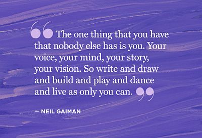 "Quote: ""The one thing that you have that nobody else has is you. Your voice, your mind, your story, your vision. So write and draw and build and play and dance and live as only you can."" -- Neil Gaiman"