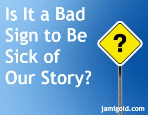 Sign with a question mark and text: Is It a Bad Sign to Be Sick of Our Story?