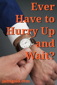 Man adjusting a watch with text: Ever Have to Hurry Up and Wait?