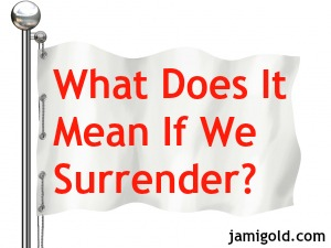 White flag with text: What Does It Mean If We Surrender?
