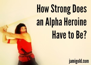 Woman with a sword and text: How Strong Does an Alpha Heroine Have to Be?