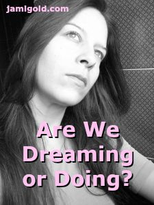 Woman daydreaming with text: Are We Dreaming or Doing?