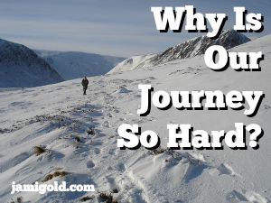 Person hiking on a mountainside in the snow with text: Why Is Our Journey So Hard?