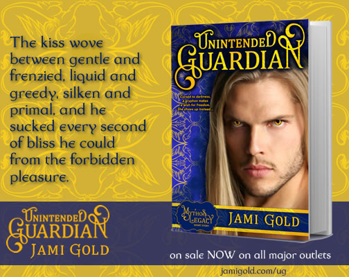 Quote from Griff of Unintended Guardian: The kiss wove between gentle and frenzied, liquid and greedy, silken and primal, and he sucked every second of bliss he could from the forbidden pleasure.