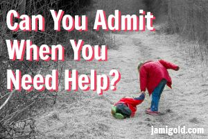 Child helping a fallen child up with text: Can You Admit When You Need Help?