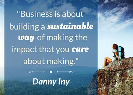 """Business is about building a sustainable way of making the impact that you care about making."" - Danny Iny"