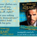 "Quote from Raquel and Garrett of Stone-Cold Heart: ""If your clothes are a part of you, you can't take them off, right?"" ""Are you asking me to demonstrate?"" He didn't hold back his grin."