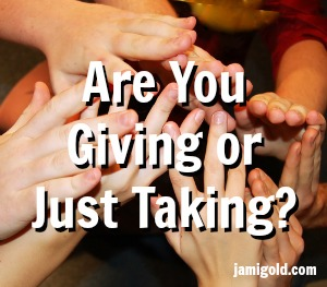 Many hands reaching to grab with text: Are You Giving or Just Taking?
