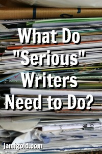 "Stack of paper with text: What Do ""Serious"" Writers Need to Do?"