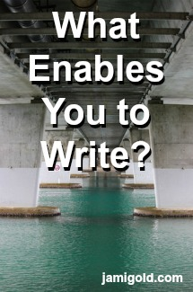 Underside view of bridge pilings with text: What Enables You to Write?