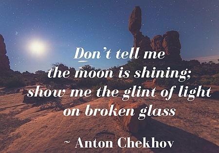 """""""Don't tell me the moon is shining; show me the glint of light on broken glass"""" - Anton Chekhov"""