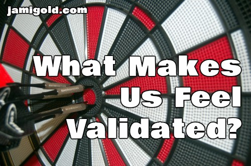 Darts on a dartboard bullseye with text: What Makes Us Feel Validated?