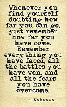 Whenever you find yourself doubting how far you can go, just remember how far you have come. Remember everything you have faced, all the battles you have won, and all the fears you have overcome. -- Unknown