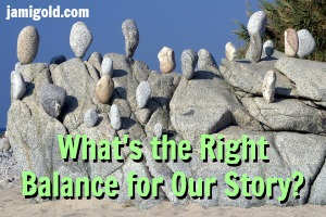 Many rocks balanced on their ends with text: What's the Right Balance for Our Story?