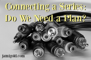 Bundle of wires with different connectors with text: Connecting a Series: Do We Need a Plan?