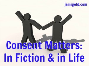Stick figures holding hands with text: Consent Matters: In Fiction & in Life
