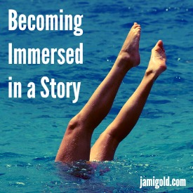 Woman's legs sticking above water surface mid-dive with text: Becoming Immersed in a Story