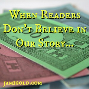 Monopoly money with text: When Readers Don't Believe in Our Story...