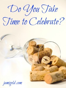 Wine corks spilling out of wine glass with text: Do You Take Time to Celebrate?