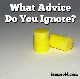 Ear plugs with text: What Advice Do You Ignore?