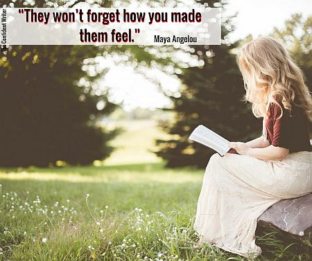 They won't forget how you made them feel. ~ Maya Angelou