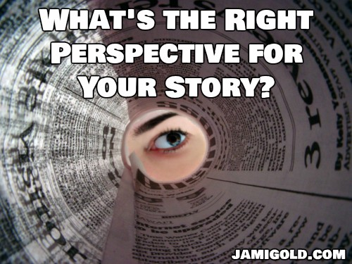 Woman's eye looking through rolled up newspaper tube with text: What's the Right Perspective for Your Story?