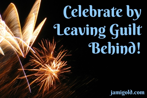 Fireworks in a dark sky with text: Celebrate by Leaving Guilt Behind!