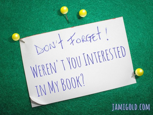 "A ""Don't Forget"" note on a bulletin board with text: Weren't You Interested in My Book?"