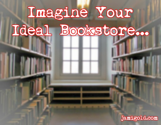 Aisle between bookshelves leading to large window with text: Imagine Your Ideal Bookstore...