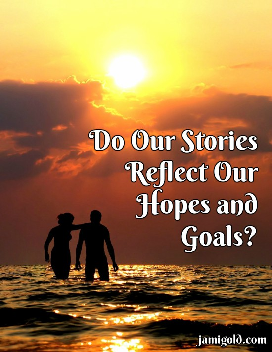 Couple wading in water at sunset with text: Do Our Stories Reflect Our Hopes and Goals?