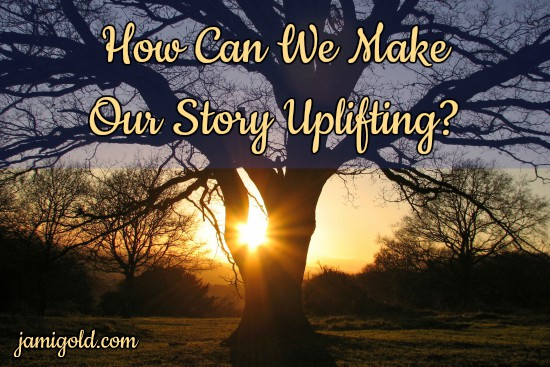 Sun ray peeking through tree branches at sunset with text: How Can We Make Our Story Uplifting?